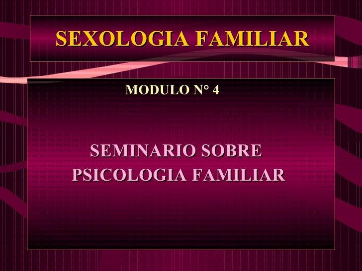 SEXOLOGIA FAMILIAR <ul><li>MODULO N° 4 </li></ul><ul><li>SEMINARIO SOBRE </li></ul><ul><li>PSICOLOGIA FAMILIAR </li></ul>