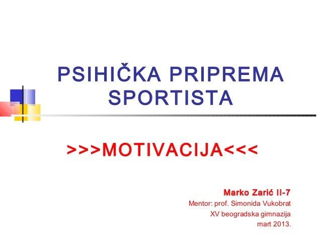 PSIHIČKA PRIPREMA    SPORTISTA>>>MOTIVACIJA<<<                    Marko Zarić II-7          Mentor: prof. Simonida Vukobra...