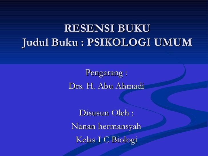 RESENSI BUKU Judul Buku : PSIKOLOGI UMUM Pengarang : Drs. H. Abu Ahmadi Disusun Oleh : Nanan hermansyah Kelas I C Biologi