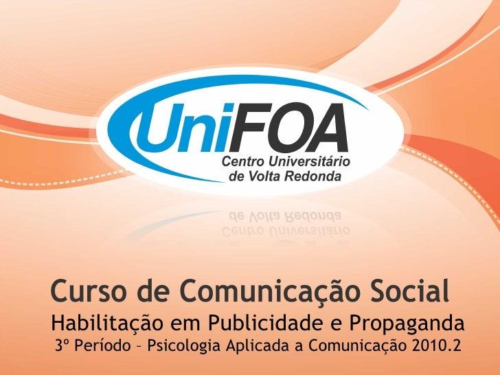 Habilitação em Publicidade e Propaganda 3º Período – Psicologia Aplicada a Comunicação 2010.2