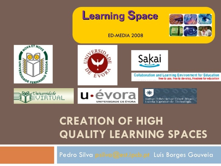 CREATION OF HIGH QUALITY LEARNING SPACES Pedro Silva  [email_address]   Luís Borges Gouveia L earning  S pace ED-MEDIA 2008