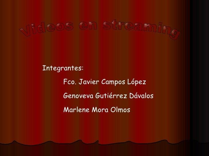 Videos en streaming Integrantes: Fco. Javier Campos López Genoveva Gutiérrez Dávalos Marlene Mora Olmos
