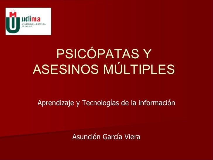 PSICÓPATAS Y ASESINOS MÚLTIPLES  Aprendizaje y Tecnologías de la información              Asunción García Viera