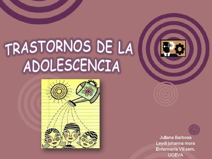 TRASTORNOS DE LA <br />ADOLESCENCIA<br />Juliana Barbosa<br />Leydi johanna mora<br />Enfermería VII sem.<br />UCEVA<br />