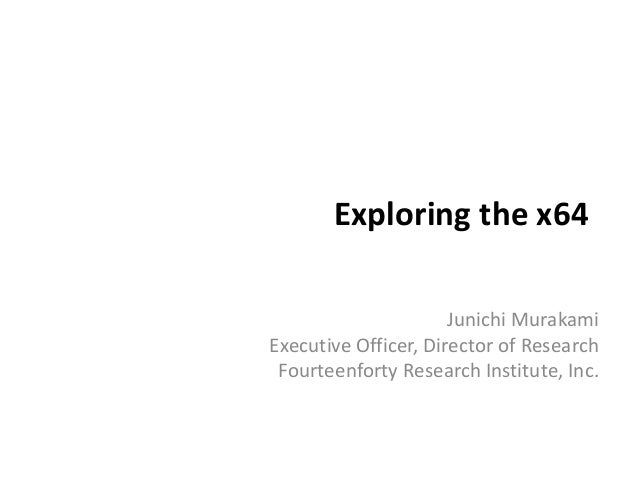 Exploring the x64 Junichi Murakami Executive Officer, Director of Research Fourteenforty Research Institute, Inc.