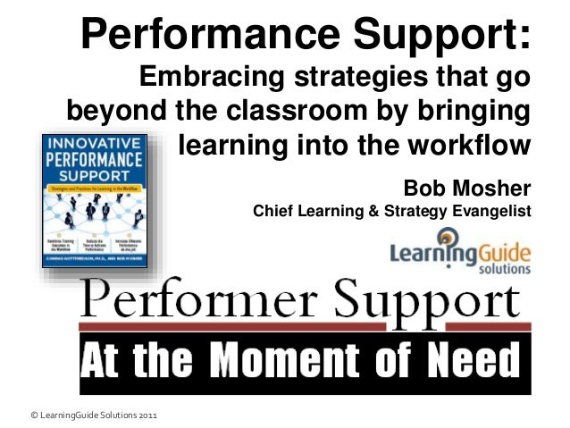 Performance Support: Embracing strategies that go beyond the classroom by bringing learning into the workflow Bob Mosher C...