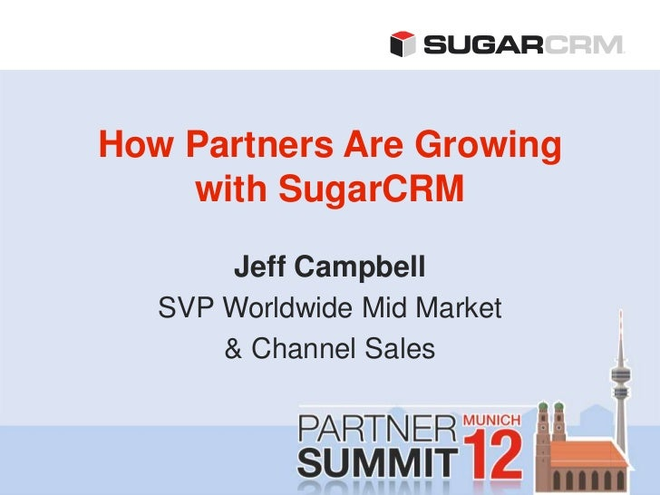 How Partners Are Growing    with SugarCRM        Jeff Campbell   SVP Worldwide Mid Market       & Channel Sales
