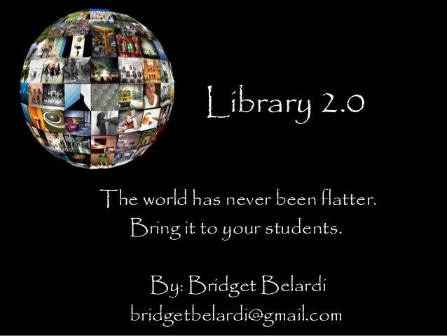 Library 2.0 The world has never been flatter. Bring it to your students. By: Bridget Belardi bridgetbelardi@gmail.com