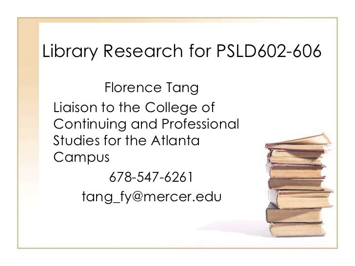 Library Research for PSLD602-606          Florence Tang Liaison to the College of Continuing and Professional Studies for ...