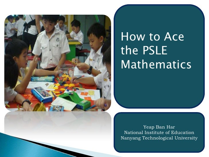 How to Ace the PSLE Mathematics<br />Yeap Ban Har<br />National Institute of Education<br />Nanyang Technological Universi...
