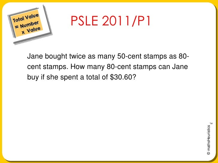 Total Value= Number     x  Value<br />PSLE 2011/P1<br />Jane bought twice as many 50-cent stamps as 80-<br />cent stamps. ...