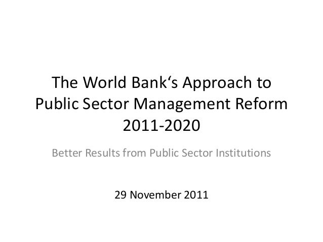 The World Bank's Approach toPublic Sector Management Reform            2011-2020  Better Results from Public Sector Instit...