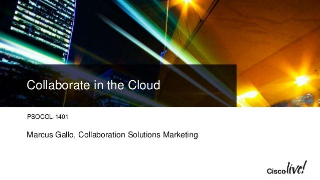 Collaborate in the Cloud PSOCOL-1401 Marcus Gallo, Collaboration Solutions Marketing