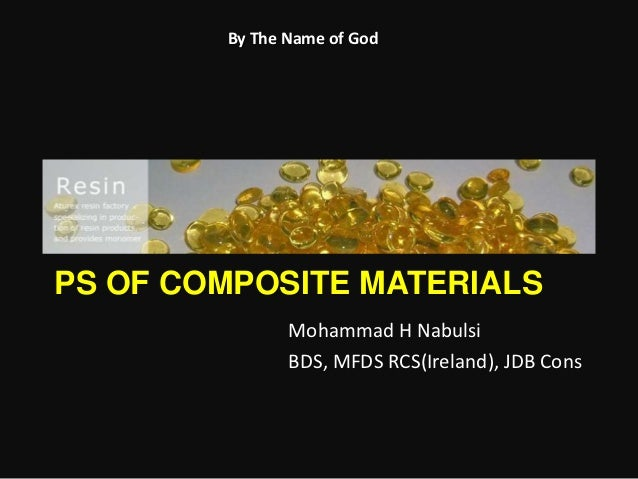 By The Name of GodPS OF COMPOSITE MATERIALS               Mohammad H Nabulsi               BDS, MFDS RCS(Ireland), JDB Cons