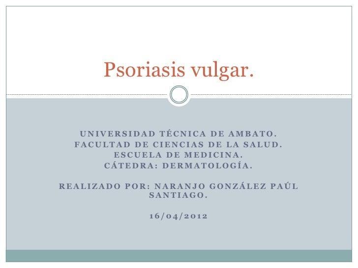 Psoriasis vulgar.   UNIVERSIDAD TÉCNICA DE AMBATO.  FACULTAD DE CIENCIAS DE LA SALUD.        ESCUELA DE MEDICINA.       CÁ...