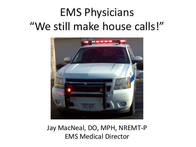 "EMS Physicians ""We still make house calls!""  Jay MacNeal, DO, MPH, NREMT-P EMS Medical Director"