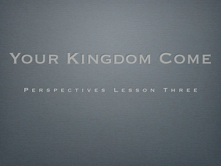 Your Kingdom Come  P e r s p e c t i v e s   L e s s o n   T h r e e