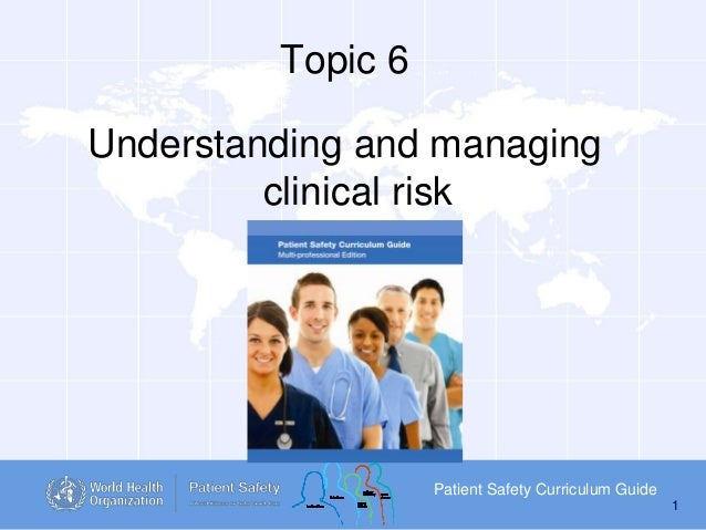 Topic 6 Understanding and managing clinical risk  Patient Safety Curriculum Guide 1