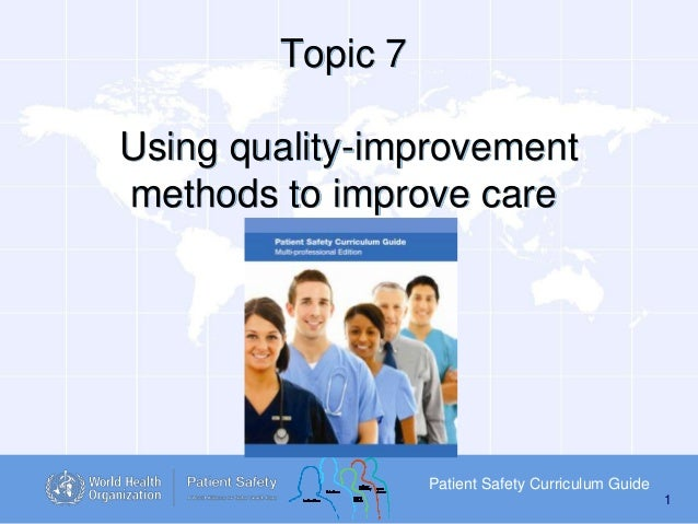 Topic 7 Using quality-improvement methods to improve care  Patient Safety Curriculum Guide 1