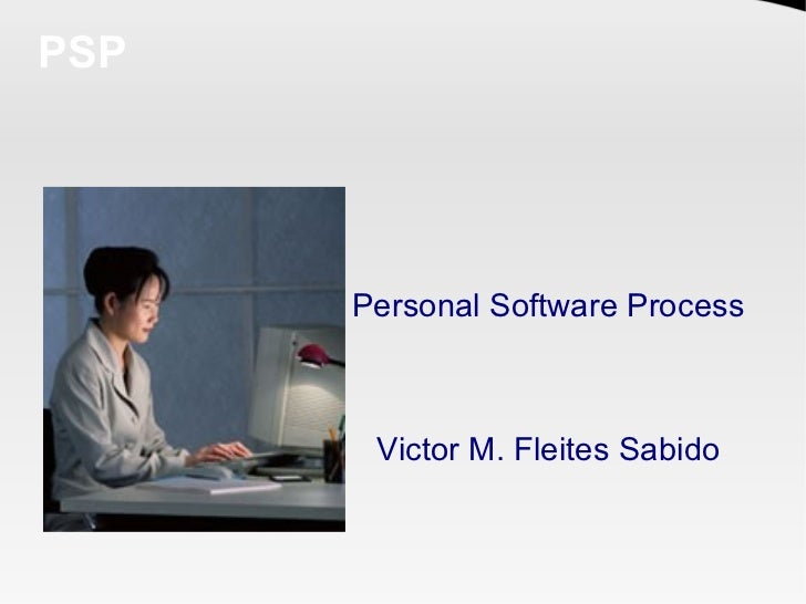 PSP      Personal Software Process       Victor M. Fleites Sabido