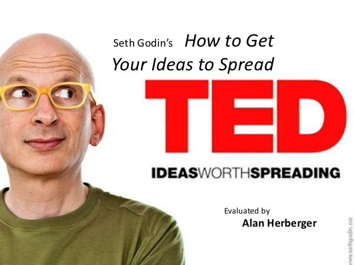 How to GetSeth Godin'sYour Ideas to Spread               Evaluated by                   Alan Herberger