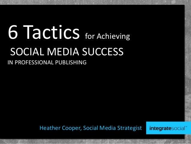 6 Tactics for AchievingSOCIAL MEDIA SUCCESSIN PROFESSIONAL PUBLISHINGHeather Cooper, Social Media Strategist
