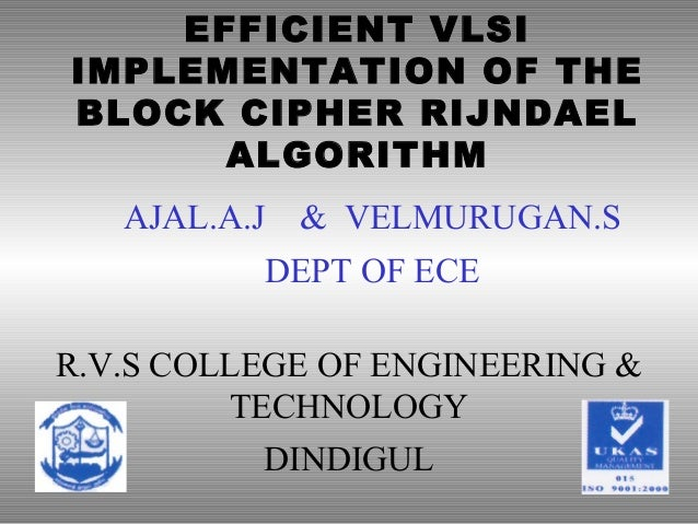 EFFICIENT VLSI IMPLEMENTATION OF THE BLOCK CIPHER RIJNDAEL ALGORITHM R.V.S COLLEGE OF ENGINEERING & TECHNOLOGY DINDIGUL AJ...
