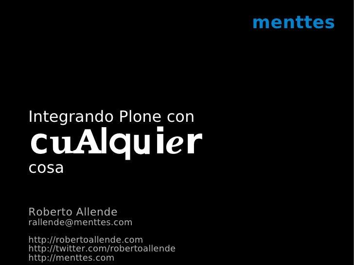 menttes     Integrando Plone con  cuAlquier cosa  Roberto Allende rallende@menttes.com http://robertoallende.com http://tw...