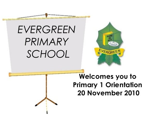 EVERGREEN PRIMARY SCHOOL Welcomes you to Primary 1 Orientation 20 November 2010