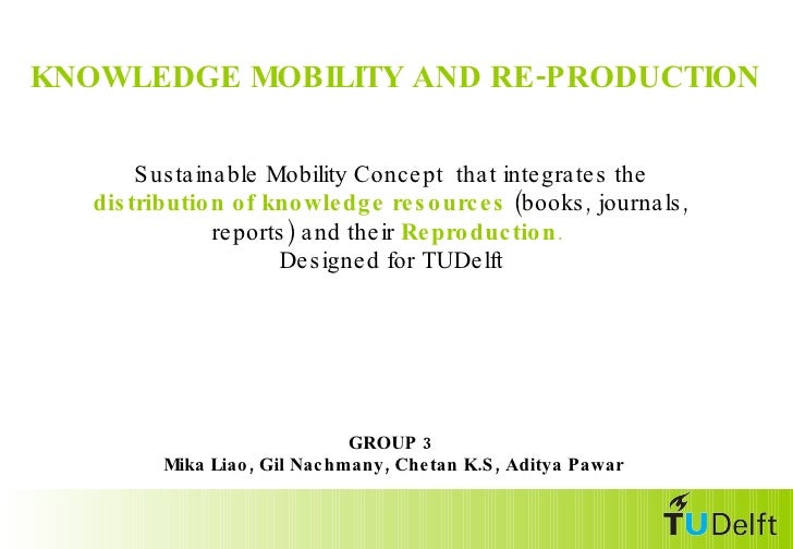 <ul><li>KNOWLEDGE MOBILITY AND RE-PRODUCTION </li></ul>GROUP 3  Mika Liao, Gil Nachmany, Chetan K.S, Aditya Pawar Sustaina...