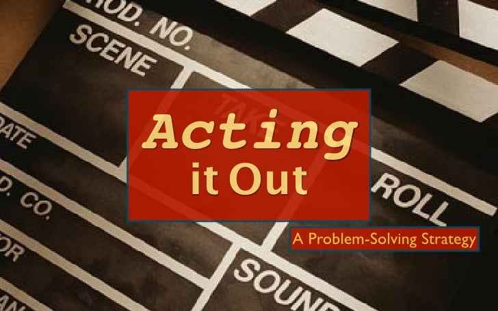 Acting it Out      A Problem-Solving Strategy