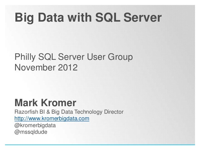 Big Data with SQL ServerPhilly SQL Server User GroupNovember 2012Mark KromerRazorfish BI & Big Data Technology Directorhtt...