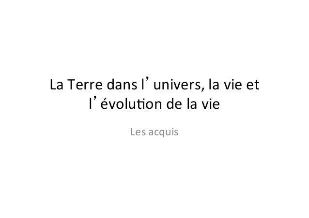 La  Terre  dans  l'univers,  la  vie  et   l'évolu2on  de  la  vie   Les  acquis