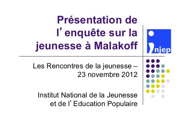 Présentation de    l enquête sur lajeunesse à MalakoffLes Rencontres de la jeunesse –             23 novembre 2012 Institu...