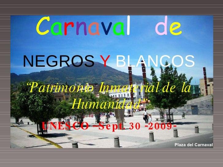 """C a r n a v a l   d e NEGROS   Y  BLANCOS """" Patrimonio Inmaterial de la Humanidad"""" UNESCO –Sept. 30 -2009- Pasto Colombia ..."""
