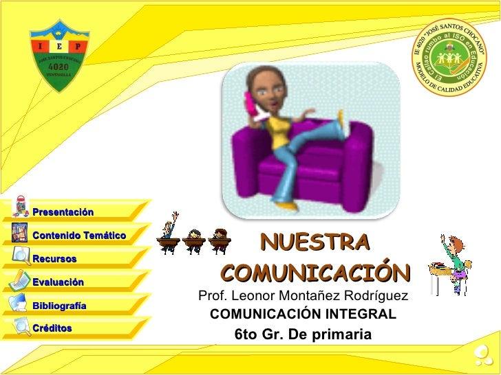 NUESTRA COMUNICACIÓN Prof. Leonor Montañez Rodríguez COMUNICACIÓN INTEGRAL 6to Gr. De primaria Contenido Temático Recursos...