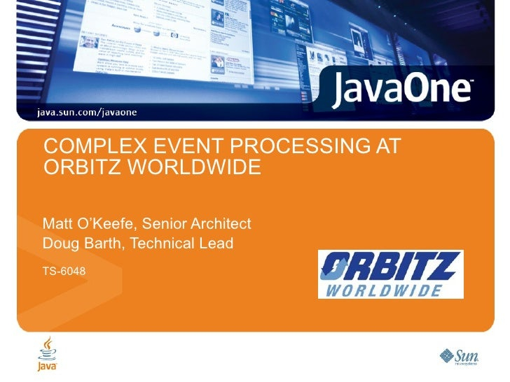 COMPLEX EVENT PROCESSING AT ORBITZ WORLDWIDE Matt O'Keefe, Senior Architect Doug Barth, Technical Lead TS-6048