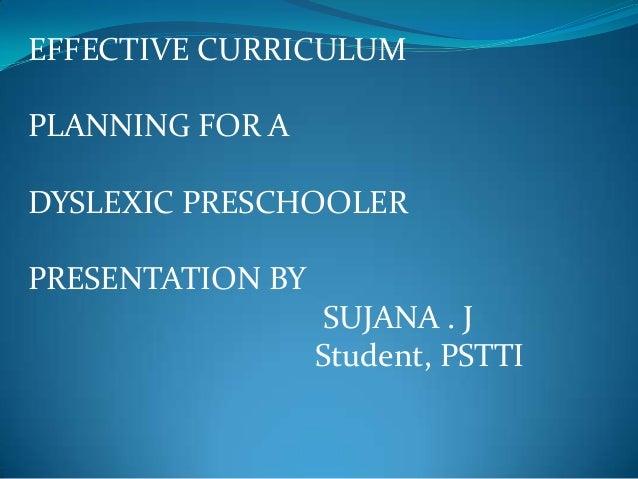 EFFECTIVE CURRICULUM PLANNING FOR A DYSLEXIC PRESCHOOLER  PRESENTATION BY SUJANA . J Student, PSTTI