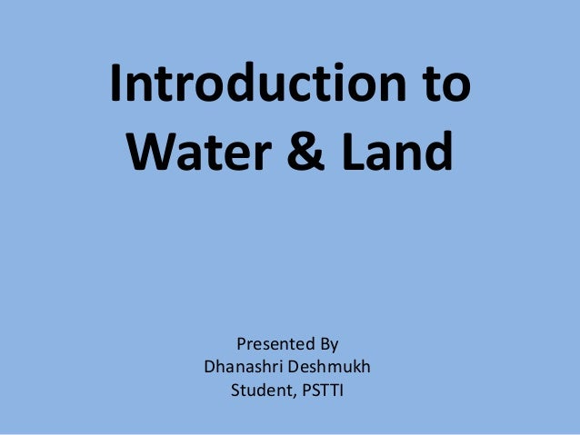 Introduction to Water & Land  Presented By Dhanashri Deshmukh Student, PSTTI