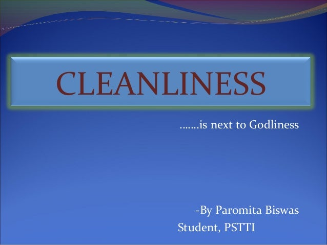 CLEANLINESS …….is next to Godliness  -By Paromita Biswas Student, PSTTI