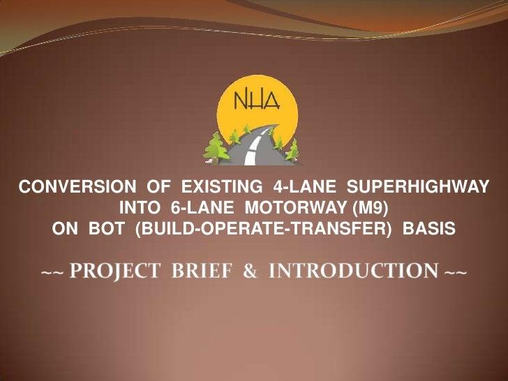 CONVERSION OF EXISTING 4-LANE SUPERHIGHWAY         INTO 6-LANE MOTORWAY (M9)   ON BOT (BUILD-OPERATE-TRANSFER) BASIS