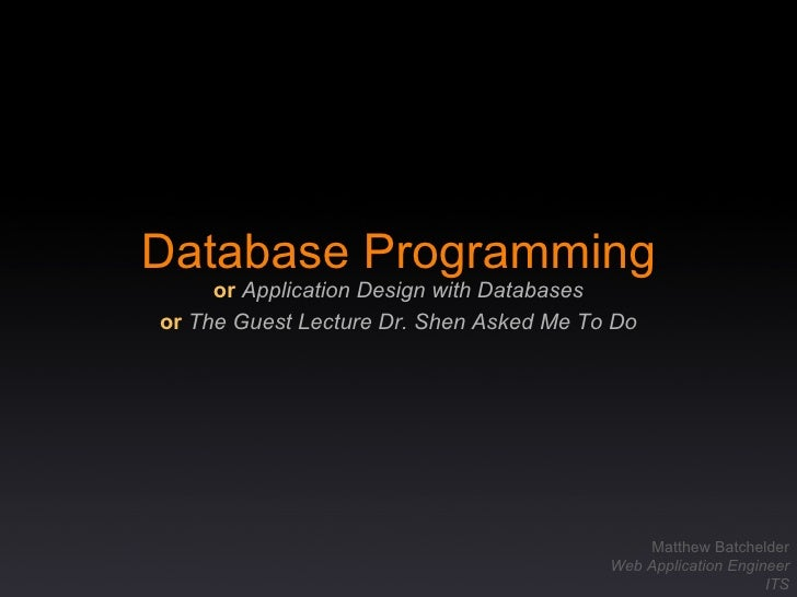 Database Programming or   Application Design with Databases or   The Guest Lecture Dr. Shen Asked Me To Do Matthew Batchel...