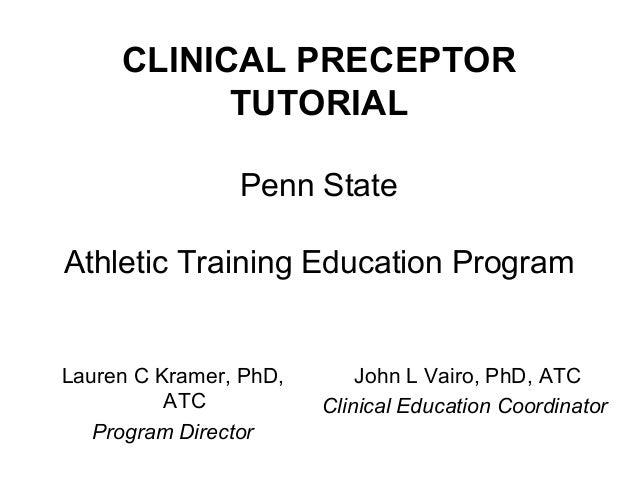 CLINICAL PRECEPTOR TUTORIAL Penn State Athletic Training Education Program Lauren C Kramer, PhD, ATC Program Director John...