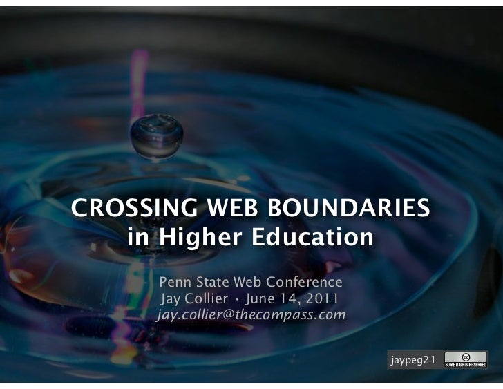 CROSSING WEB BOUNDARIES   in Higher Education      Penn State Web Conference      Jay Collier • June 14, 2011     jay.coll...