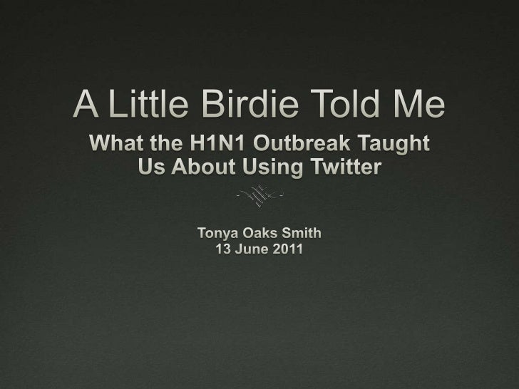 A Little Birdie Told Me<br />What the H1N1 Outbreak Taught <br />Us About Using Twitter<br />Tonya Oaks Smith<br />13 June...