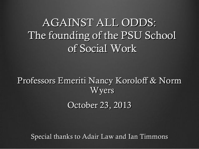 AGAINST ALL ODDS: The founding of the PSU School of Social Work Professors Emeriti Nancy Koroloff & Norm Wyers October 23,...