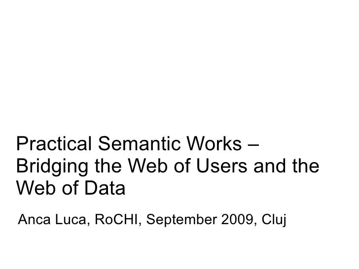 Practical Semantic Works – Bridging the Web of Users and the Web of Data Anca Luca, RoCHI, September 2009, Cluj