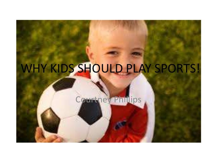 WHY KIDS SHOULD PLAY SPORTS!<br />Courtney Phillips<br />