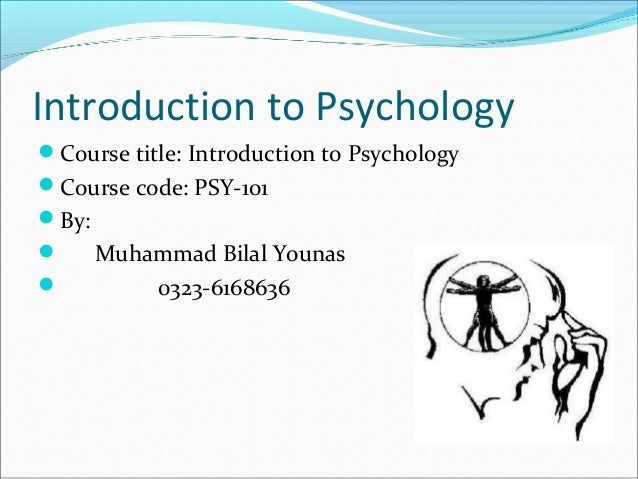 Introduction to Psychology Course title: Introduction to Psychology Course code: PSY-101 By:  Muhammad Bilal Younas  ...