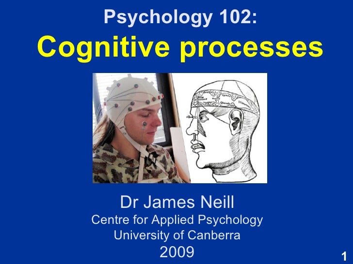 Psychology 102: Cognitive processes Dr James Neill Centre for Applied Psychology University of Canberra 2009